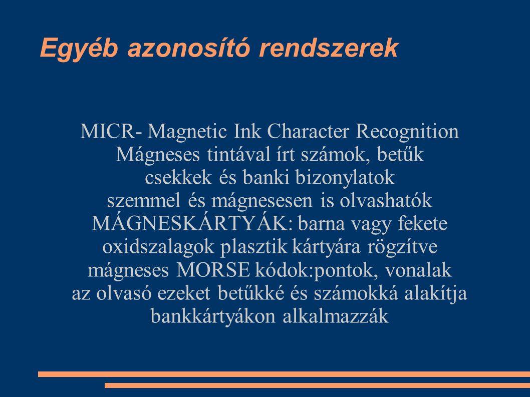 Egyéb azonosító rendszerek MICR- Magnetic Ink Character Recognition Mágneses tintával írt számok, betűk csekkek és banki bizonylatok szemmel és mágnesesen is olvashatók MÁGNESKÁRTYÁK: barna vagy fekete oxidszalagok plasztik kártyára rögzítve mágneses MORSE kódok:pontok, vonalak az olvasó ezeket betűkké és számokká alakítja bankkártyákon alkalmazzák