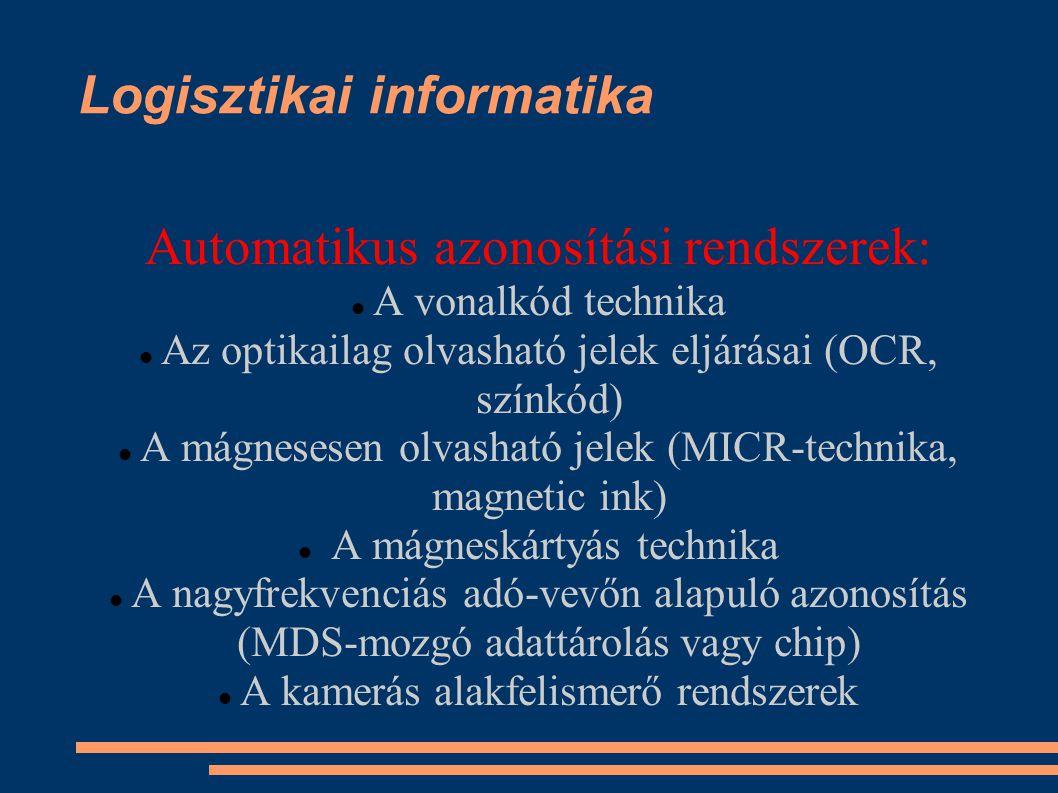 Logisztikai informatika Automatikus azonosítási rendszerek: A vonalkód technika Az optikailag olvasható jelek eljárásai (OCR, színkód) A mágnesesen olvasható jelek (MICR-technika, magnetic ink) A mágneskártyás technika A nagyfrekvenciás adó-vevőn alapuló azonosítás (MDS-mozgó adattárolás vagy chip) A kamerás alakfelismerő rendszerek
