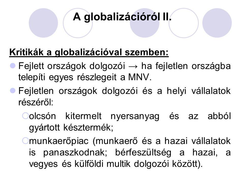 A globalizációról II. Kritikák a globalizációval szemben: Fejlett országok dolgozói → ha fejletlen országba telepíti egyes részlegeit a MNV. Fejletlen