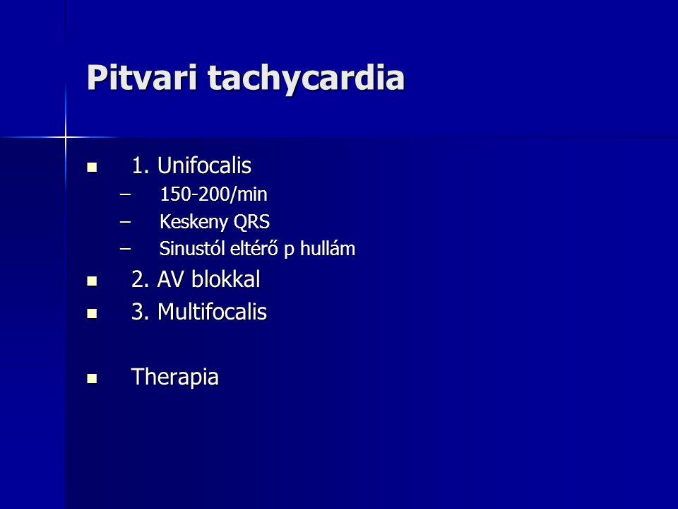 Pitvari tachycardia 1. Unifocalis 1. Unifocalis –150-200/min –Keskeny QRS –Sinustól eltérő p hullám 2. AV blokkal 2. AV blokkal 3. Multifocalis 3. Mul