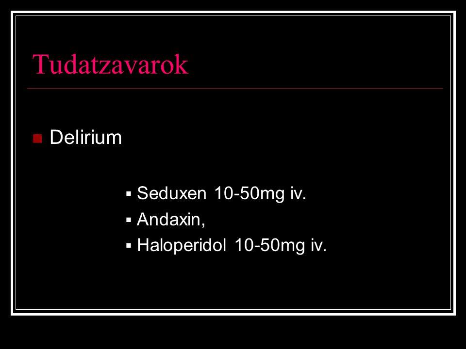 Tudatzavarok Delirium  Seduxen 10-50mg iv.  Andaxin,  Haloperidol 10-50mg iv.