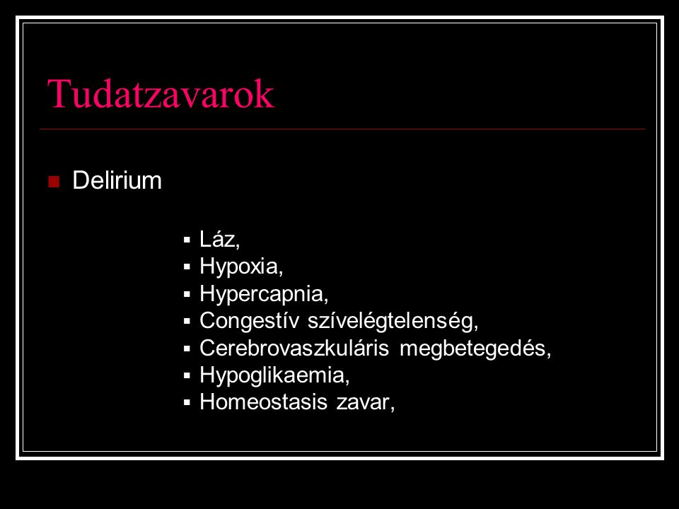 Tudatzavarok Delirium  Láz,  Hypoxia,  Hypercapnia,  Congestív szívelégtelenség,  Cerebrovaszkuláris megbetegedés,  Hypoglikaemia,  Homeostasis