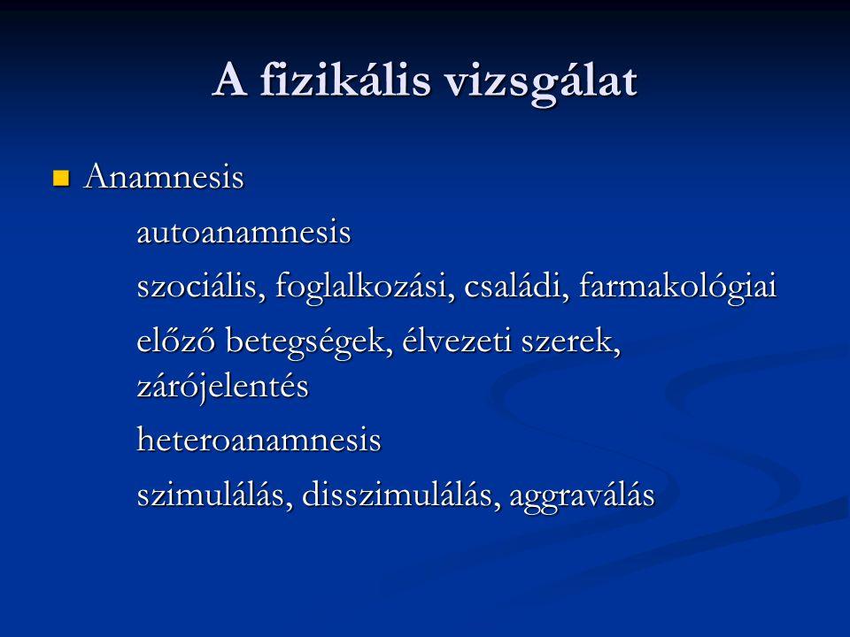 A fizikális vizsgálat Anamnesis Anamnesisautoanamnesis szociális, foglalkozási, családi, farmakológiai előző betegségek, élvezeti szerek, zárójelentés