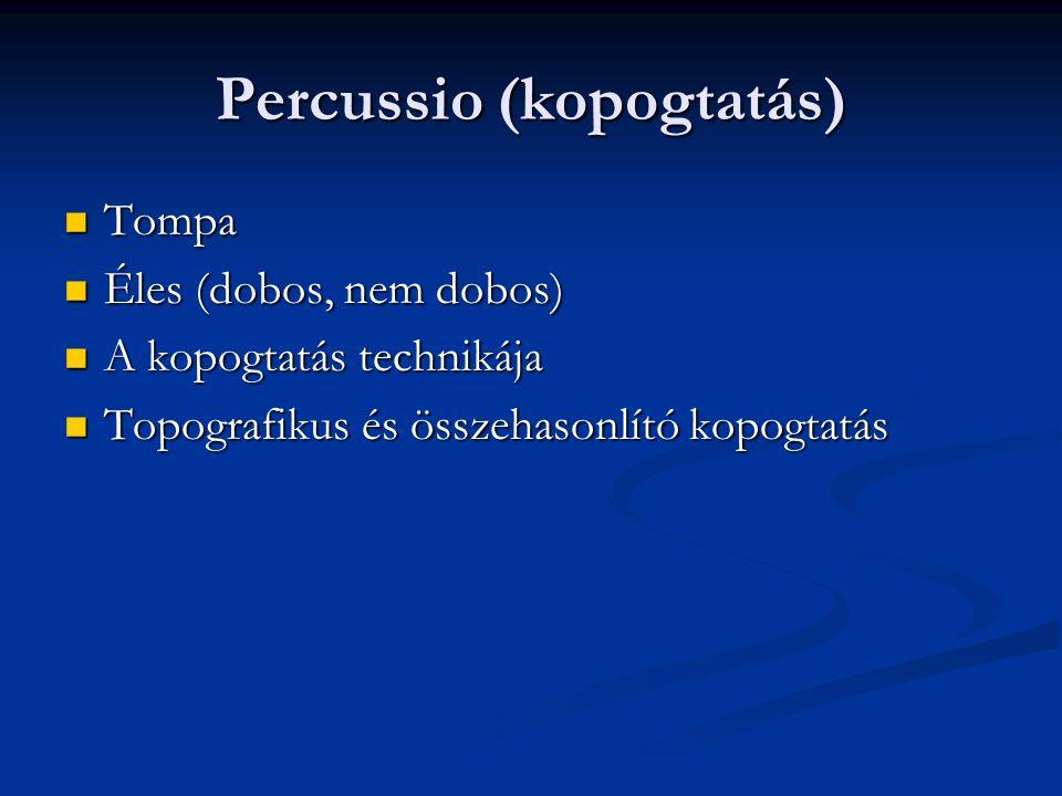 Percussio (kopogtatás) Tompa Tompa Éles (dobos, nem dobos) Éles (dobos, nem dobos) A kopogtatás technikája A kopogtatás technikája Topografikus és öss