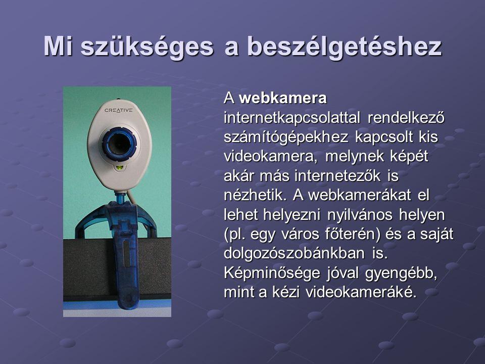 Mi szükséges a beszélgetéshez A webkamera internetkapcsolattal rendelkező számítógépekhez kapcsolt kis videokamera, melynek képét akár más internetező