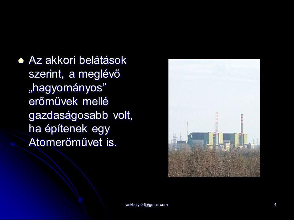 """ankhelyi03@gmail.com4 Az akkori belátások szerint, a meglévő """"hagyományos erőművek mellé gazdaságosabb volt, ha építenek egy Atomerőművet is."""