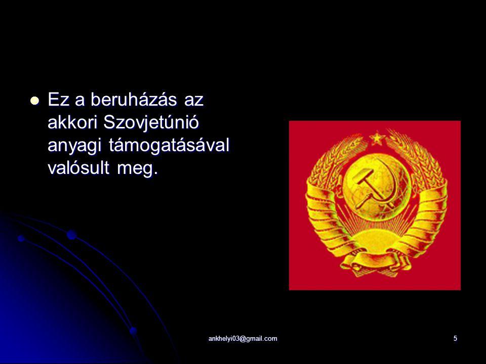 ankhelyi03@gmail.com5 Ez a beruházás az akkori Szovjetúnió anyagi támogatásával valósult meg.