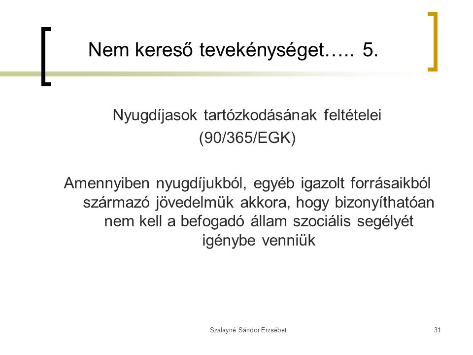 Szalayné Sándor Erzsébet31 Nem kereső tevekénységet….. 5. Nyugdíjasok tartózkodásának feltételei (90/365/EGK) Amennyiben nyugdíjukból, egyéb igazolt f