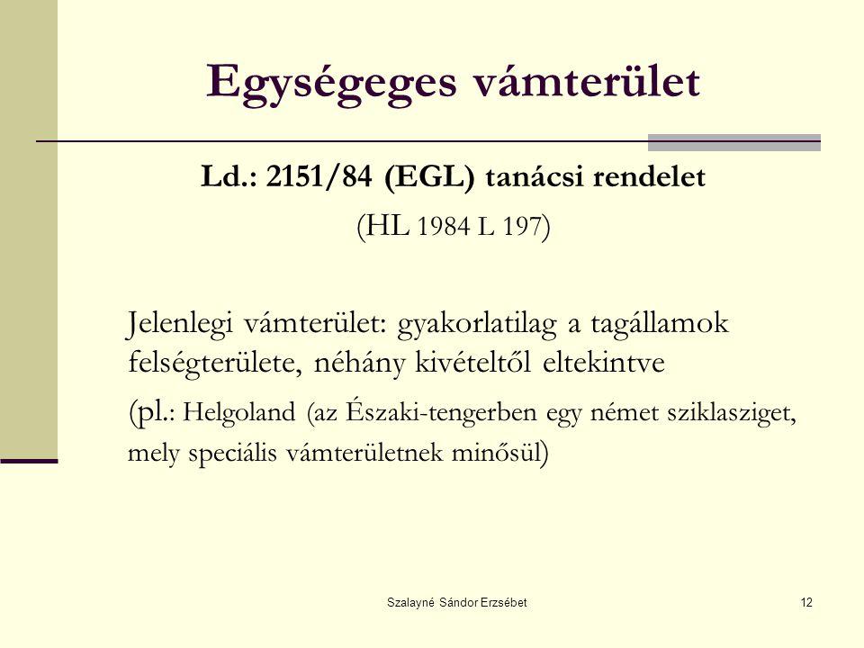 Szalayné Sándor Erzsébet12 Egységeges vámterület Ld.: 2151/84 (EGL) tanácsi rendelet (HL 1984 L 197 ) Jelenlegi vámterület: gyakorlatilag a tagállamok