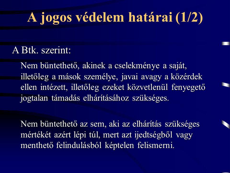 A jogos védelem határai (1/2) A Btk. szerint: Nem büntethető, akinek a cselekménye a saját, illetőleg a mások személye, javai avagy a közérdek ellen i