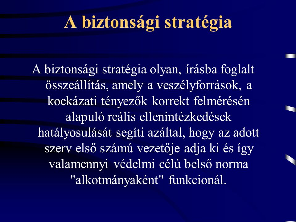 A biztonsági stratégia A biztonsági stratégia olyan, írásba foglalt összeállítás, amely a veszélyforrások, a kockázati tényezők korrekt felmérésén ala