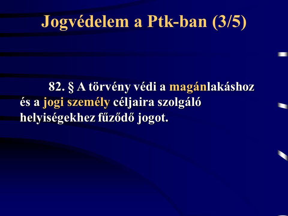 Jogvédelem a Ptk-ban (3/5) 82. § A törvény védi a magánlakáshoz és a jogi személy céljaira szolgáló helyiségekhez fűződő jogot.