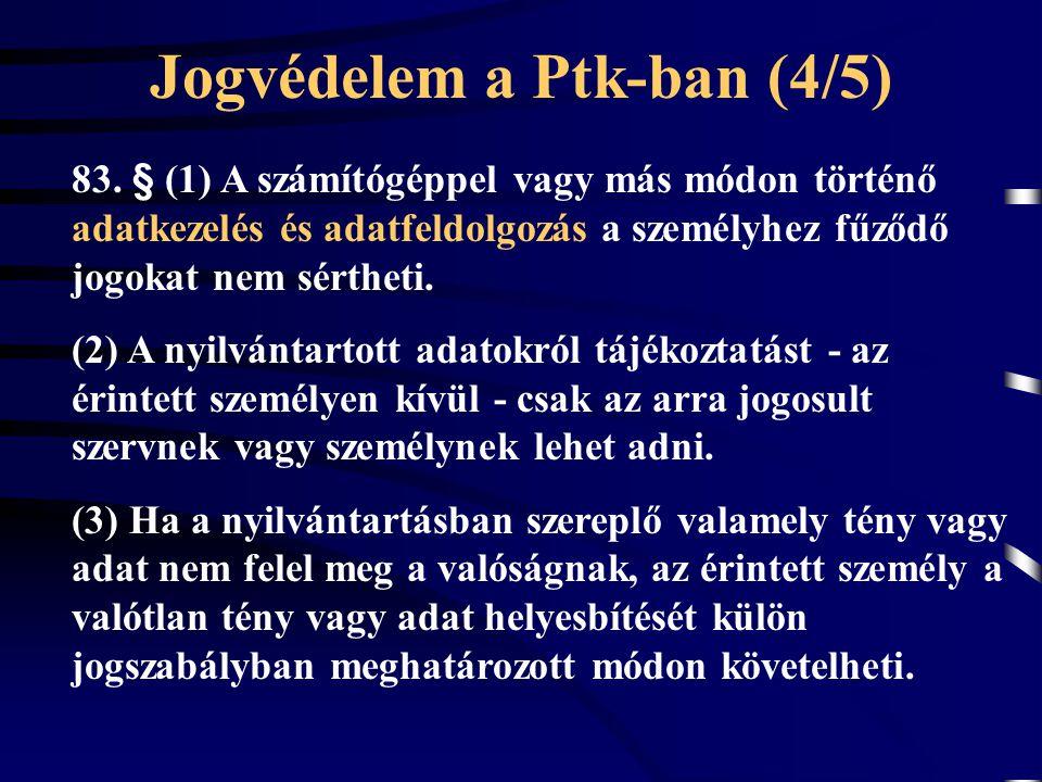 Jogvédelem a Ptk-ban (4/5) 83. § (1) A számítógéppel vagy más módon történő adatkezelés és adatfeldolgozás a személyhez fűződő jogokat nem sértheti. (
