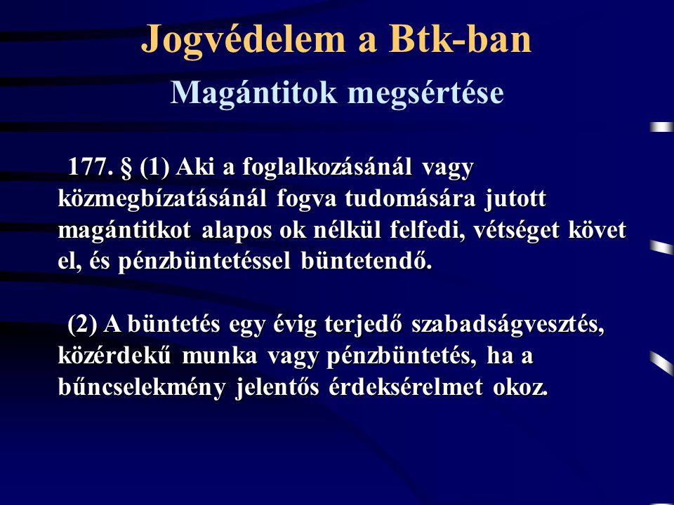 Jogvédelem a Btk-ban 177. § (1) Aki a foglalkozásánál vagy közmegbízatásánál fogva tudomására jutott magántitkot alapos ok nélkül felfedi, vétséget kö