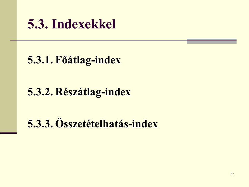 32 5.3. Indexekkel 5.3.1. Főátlag-index 5.3.2. Részátlag-index 5.3.3. Összetételhatás-index