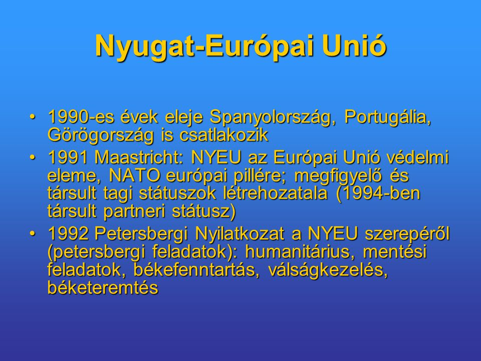 Nyugat-Európai Unió 1990-es évek eleje Spanyolország, Portugália, Görögország is csatlakozik1990-es évek eleje Spanyolország, Portugália, Görögország is csatlakozik 1991 Maastricht: NYEU az Európai Unió védelmi eleme, NATO európai pillére; megfigyelő és társult tagi státuszok létrehozatala (1994-ben társult partneri státusz)1991 Maastricht: NYEU az Európai Unió védelmi eleme, NATO európai pillére; megfigyelő és társult tagi státuszok létrehozatala (1994-ben társult partneri státusz) 1992 Petersbergi Nyilatkozat a NYEU szerepéről (petersbergi feladatok): humanitárius, mentési feladatok, békefenntartás, válságkezelés, béketeremtés1992 Petersbergi Nyilatkozat a NYEU szerepéről (petersbergi feladatok): humanitárius, mentési feladatok, békefenntartás, válságkezelés, béketeremtés