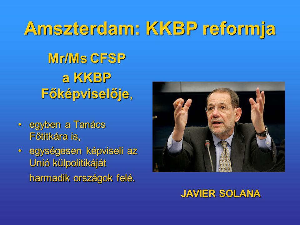 Amszterdam: KKBP reformja Mr/Ms CFSP Mr/Ms CFSP a KKBP Főképviselője, a KKBP Főképviselője, egyben a Tanács Főtitkára is,egyben a Tanács Főtitkára is, egységesen képviseli az Unió külpolitikáját harmadik országok felé.egységesen képviseli az Unió külpolitikáját harmadik országok felé.