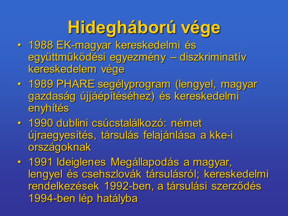 Hidegháború vége 1988 EK-magyar kereskedelmi és együttműködési egyezmény – diszkriminatív kereskedelem vége1988 EK-magyar kereskedelmi és együttműködési egyezmény – diszkriminatív kereskedelem vége 1989 PHARE segélyprogram (lengyel, magyar gazdaság újjáépítéséhez) és kereskedelmi enyhítés1989 PHARE segélyprogram (lengyel, magyar gazdaság újjáépítéséhez) és kereskedelmi enyhítés 1990 dublini csúcstalálkozó: német újraegyesítés, társulás felajánlása a kke-i országoknak1990 dublini csúcstalálkozó: német újraegyesítés, társulás felajánlása a kke-i országoknak 1991 Ideiglenes Megállapodás a magyar, lengyel és csehszlovák társulásról; kereskedelmi rendelkezések 1992-ben, a társulási szerződés 1994-ben lép hatályba1991 Ideiglenes Megállapodás a magyar, lengyel és csehszlovák társulásról; kereskedelmi rendelkezések 1992-ben, a társulási szerződés 1994-ben lép hatályba