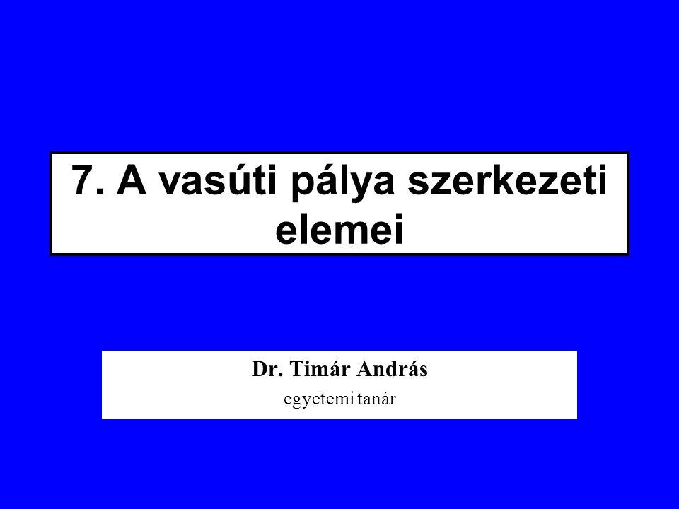 7. A vasúti pálya szerkezeti elemei Dr. Timár András egyetemi tanár