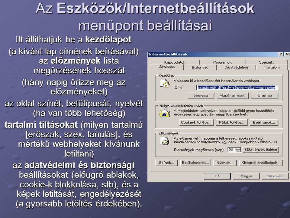 Az Eszközök/Internetbeállítások menüpont beállításai Itt állíthatjuk be a kezdőlapot (a kívánt lap címének beírásával) az előzmények lista megőrzésének hosszát (hány napig őrizze meg az előzményeket) az oldal színét, betűtípusát, nyelvét (ha van több lehetőség) tartalmi tiltásokat (milyen tartalmú [erőszak, szex, tanulás], és mértékű webhelyeket kívánunk letiltani) az adatvédelmi és biztonsági beállításokat (előugró ablakok, cookie-k blokkolása, stb), és a képek letiltását, engedélyezését (a gyorsabb letöltés érdekében).
