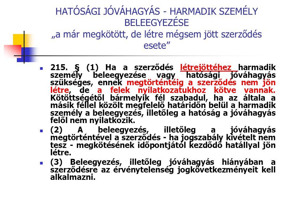 """HATÓSÁGI JÓVÁHAGYÁS - HARMADIK SZEMÉLY BELEEGYEZÉSE """"a már megkötött, de létre mégsem jött szerződés esete"""" 215. § (1) Ha a szerződés létrejöttéhez ha"""