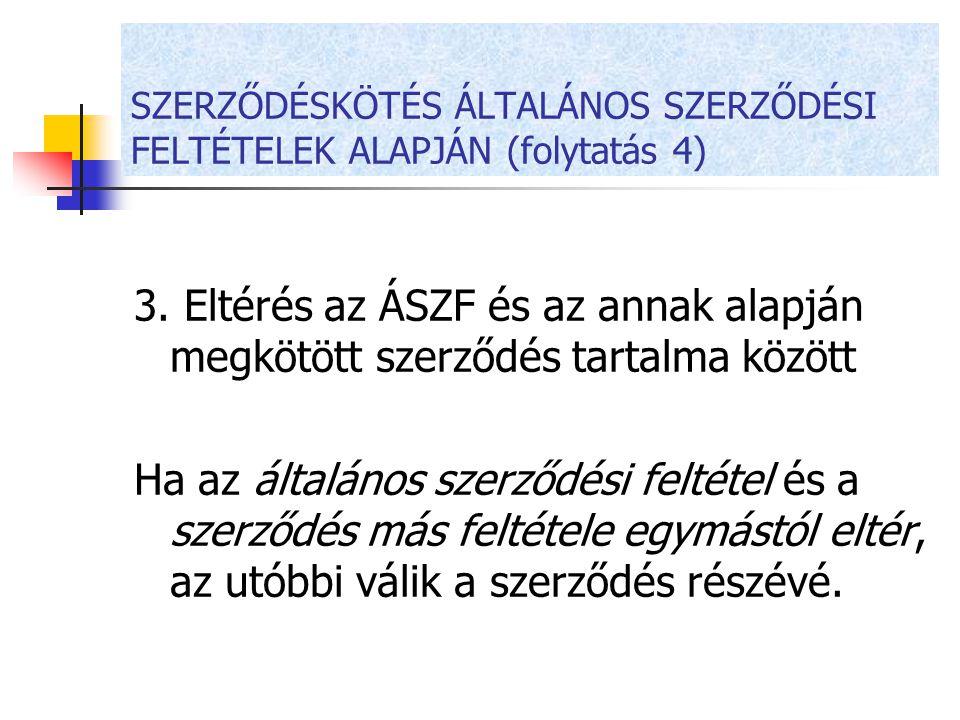 SZERZŐDÉSKÖTÉS ÁLTALÁNOS SZERZŐDÉSI FELTÉTELEK ALAPJÁN (folytatás 4) 3. Eltérés az ÁSZF és az annak alapján megkötött szerződés tartalma között Ha az