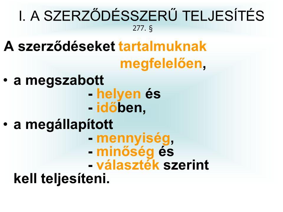 I. A SZERZŐDÉSSZERŰ TELJESÍTÉS 277. § A szerződéseket tartalmuknak megfelelően, a megszabott - helyen és - időben, a megállapított - mennyiség, - minő
