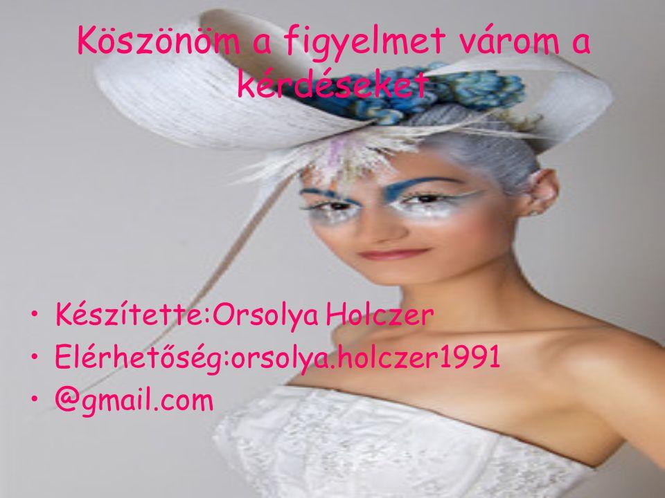 Köszönöm a figyelmet várom a kérdéseket Készítette:Orsolya Holczer Elérhetőség:orsolya.holczer1991 @gmail.com