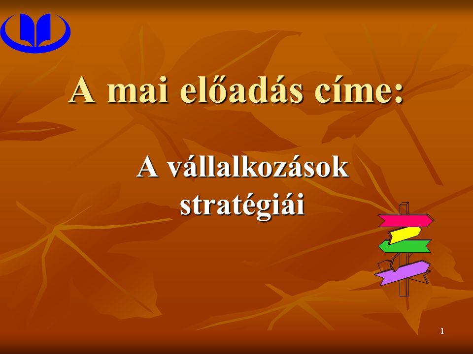 1 A mai előadás címe: A vállalkozások stratégiái