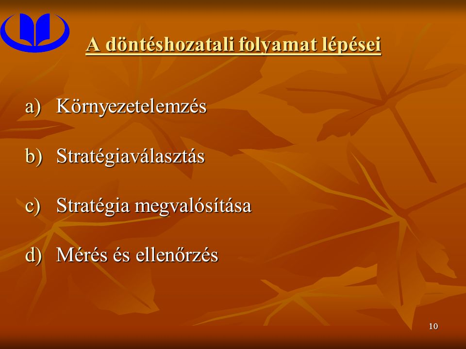 10 A döntéshozatali folyamat lépései a)Környezetelemzés b)Stratégiaválasztás c)Stratégia megvalósítása d)Mérés és ellenőrzés