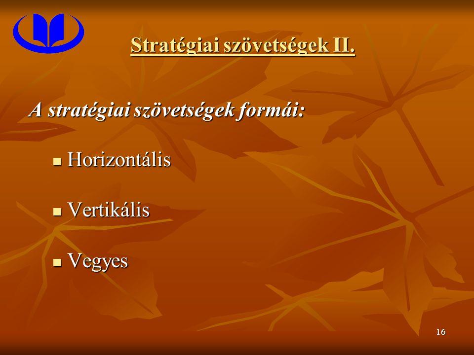16 Stratégiai szövetségek II. A stratégiai szövetségek formái: Horizontális Horizontális Vertikális Vertikális Vegyes Vegyes
