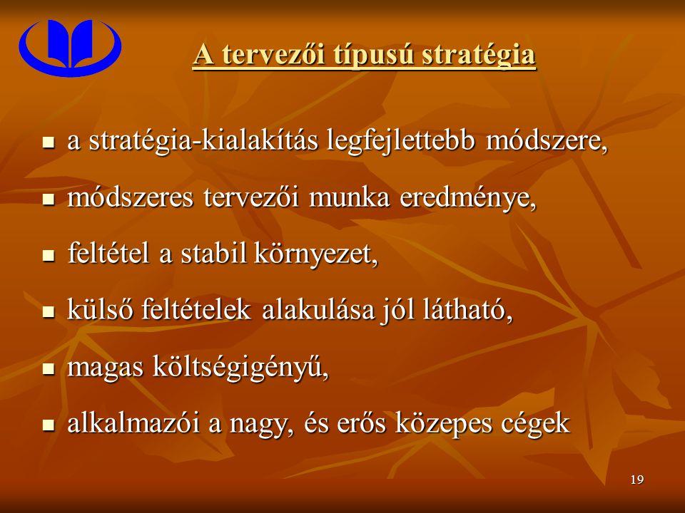 19 A tervezői típusú stratégia a stratégia-kialakítás legfejlettebb módszere, a stratégia-kialakítás legfejlettebb módszere, módszeres tervezői munka eredménye, módszeres tervezői munka eredménye, feltétel a stabil környezet, feltétel a stabil környezet, külső feltételek alakulása jól látható, külső feltételek alakulása jól látható, magas költségigényű, magas költségigényű, alkalmazói a nagy, és erős közepes cégek alkalmazói a nagy, és erős közepes cégek