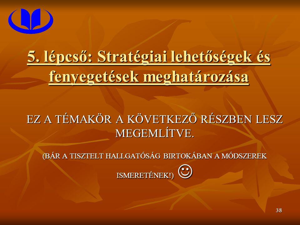 38 5. lépcső: Stratégiai lehetőségek és fenyegetések meghatározása EZ A TÉMAKÖR A KÖVETKEZŐ RÉSZBEN LESZ MEGEMLÍTVE. (BÁR A TISZTELT HALLGATÓSÁG BIRTO