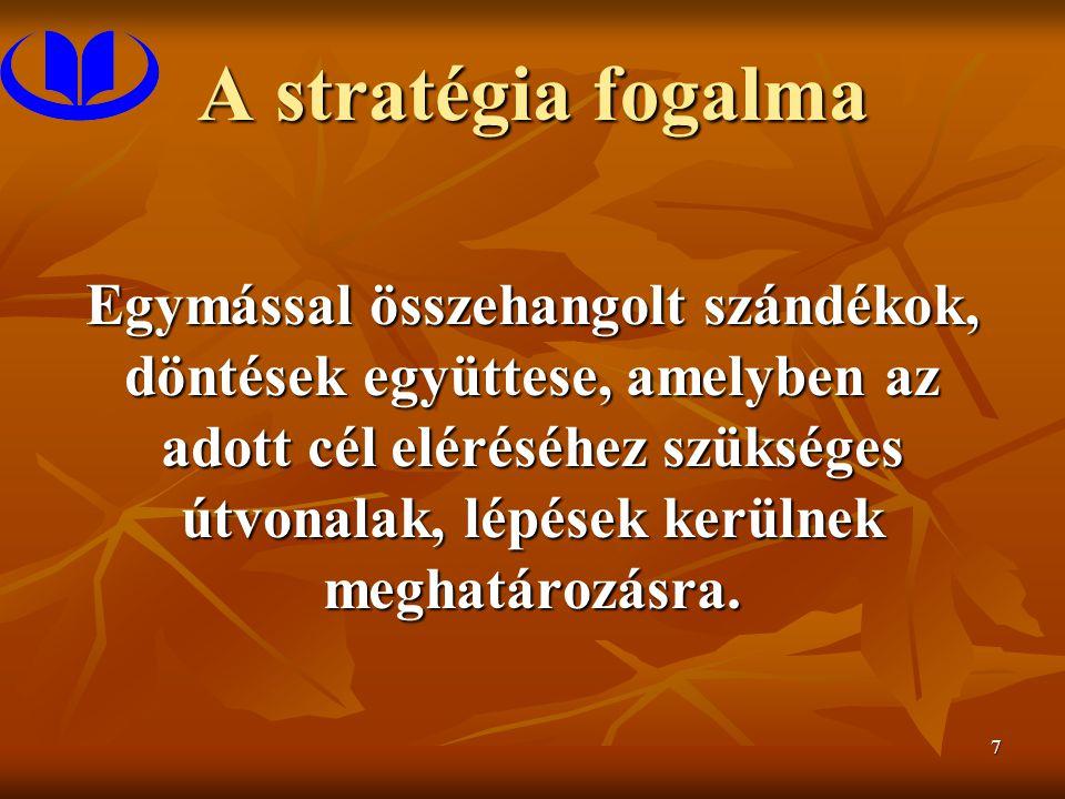 7 A stratégia fogalma Egymással összehangolt szándékok, döntések együttese, amelyben az adott cél eléréséhez szükséges útvonalak, lépések kerülnek meghatározásra.