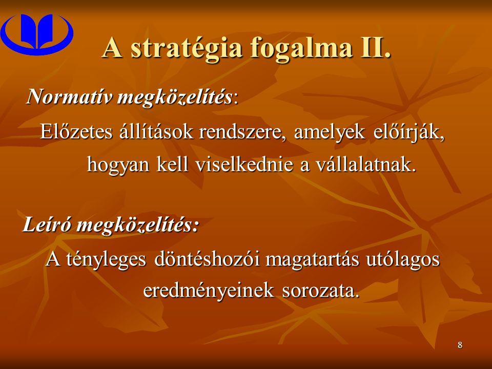 8 A stratégia fogalma II. Normatív megközelítés: Előzetes állítások rendszere, amelyek előírják, hogyan kell viselkednie a vállalatnak. Leíró megközel