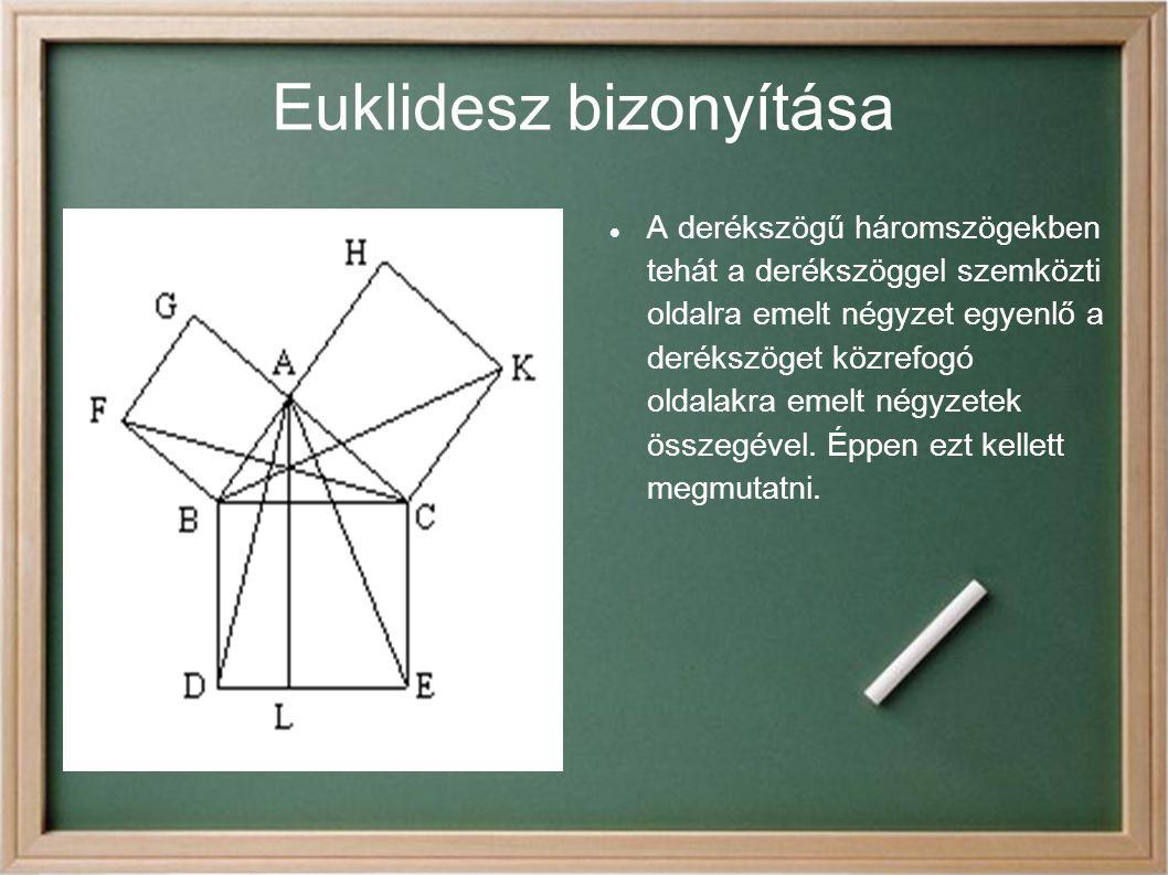 Euklidesz bizonyítása A derékszögű háromszögekben tehát a derékszöggel szemközti oldalra emelt négyzet egyenlő a derékszöget közrefogó oldalakra emelt