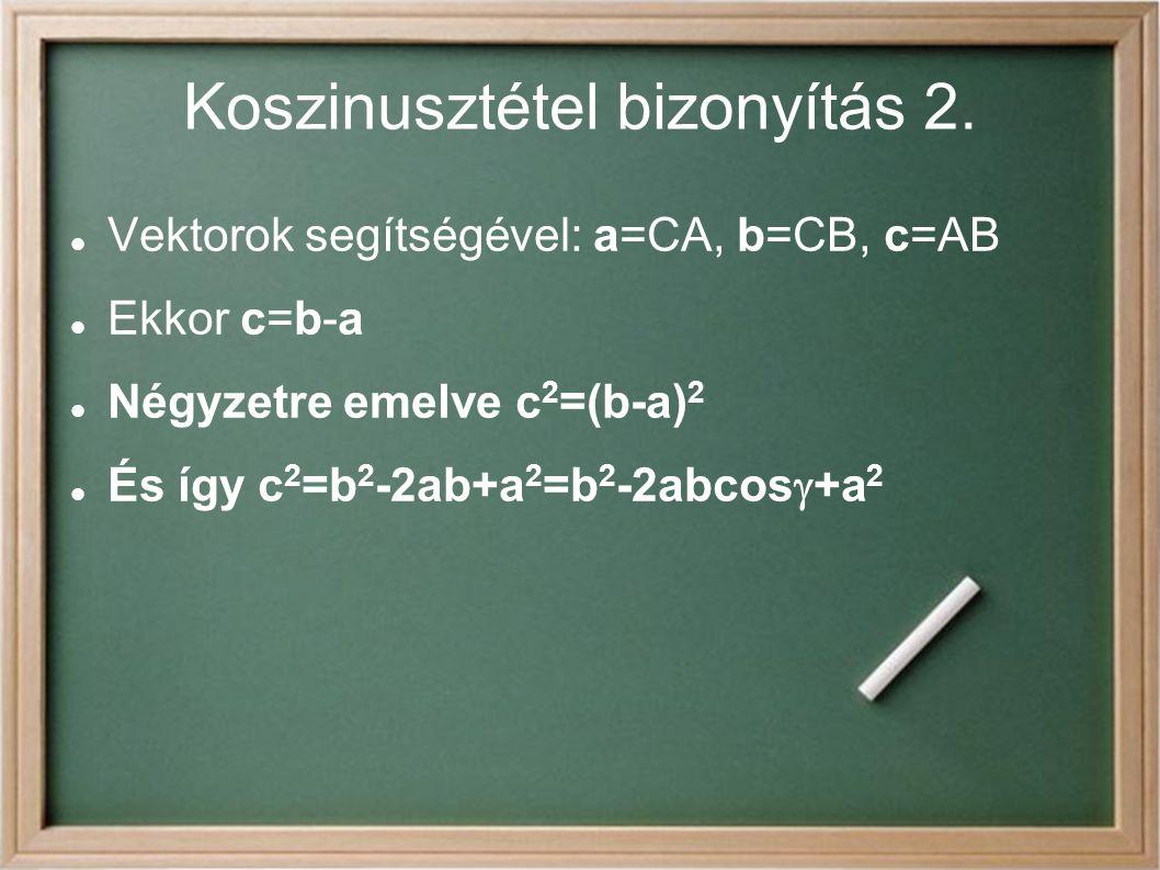 Koszinusztétel bizonyítás 2. Vektorok segítségével: a=CA, b=CB, c=AB Ekkor c=b-a Négyzetre emelve c 2 =(b-a) 2 És így c 2 =b 2 -2ab+a 2 =b 2 -2abcos 