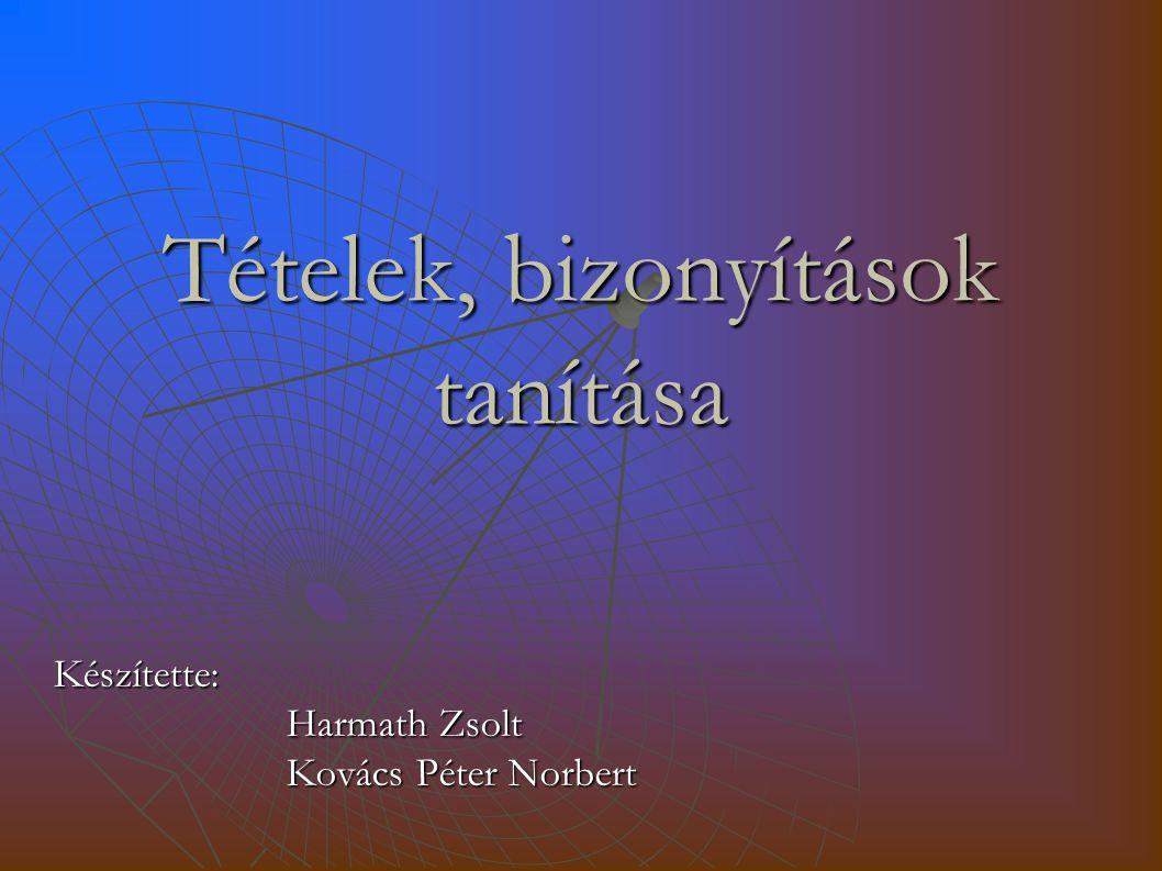 Tételek, bizonyítások tanítása Készítette: Harmath Zsolt Kovács Péter Norbert