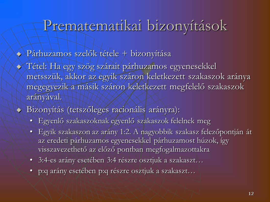 12 Prematematikai bizonyítások  Párhuzamos szelők tétele + bizonyítása  Tétel: Ha egy szög szárait párhuzamos egyenesekkel metsszük, akkor az egyik száron keletkezett szakaszok aránya megegyezik a másik száron keletkezett megfelelő szakaszok arányával.