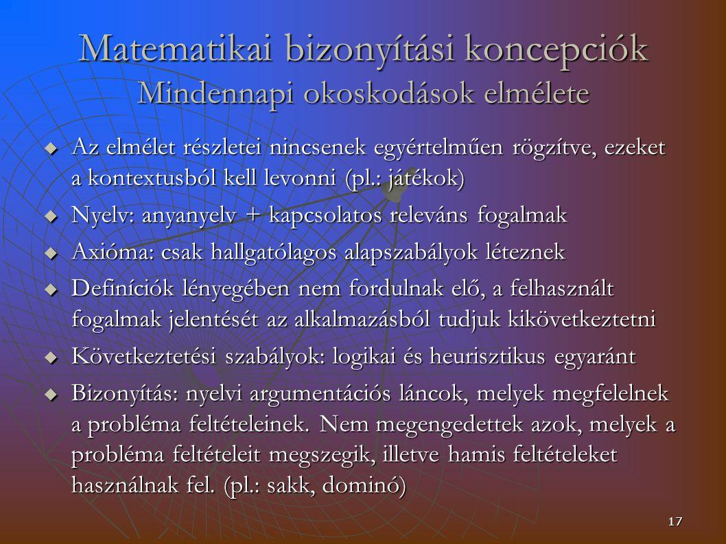 17 Matematikai bizonyítási koncepciók Mindennapi okoskodások elmélete  Az elmélet részletei nincsenek egyértelműen rögzítve, ezeket a kontextusból kell levonni (pl.: játékok)  Nyelv: anyanyelv + kapcsolatos releváns fogalmak  Axióma: csak hallgatólagos alapszabályok léteznek  Definíciók lényegében nem fordulnak elő, a felhasznált fogalmak jelentését az alkalmazásból tudjuk kikövetkeztetni  Következtetési szabályok: logikai és heurisztikus egyaránt  Bizonyítás: nyelvi argumentációs láncok, melyek megfelelnek a probléma feltételeinek.
