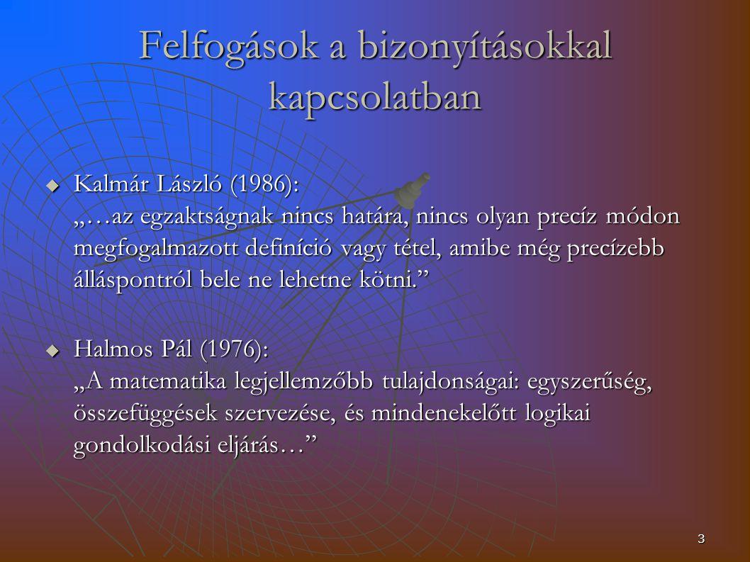 """3 Felfogások a bizonyításokkal kapcsolatban  Kalmár László (1986): """"…az egzaktságnak nincs határa, nincs olyan precíz módon megfogalmazott definíció vagy tétel, amibe még precízebb álláspontról bele ne lehetne kötni.  Halmos Pál (1976): """"A matematika legjellemzőbb tulajdonságai: egyszerűség, összefüggések szervezése, és mindenekelőtt logikai gondolkodási eljárás…"""