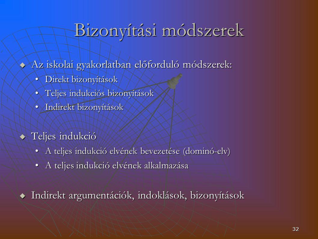 32 Bizonyítási módszerek  Az iskolai gyakorlatban előforduló módszerek: Direkt bizonyításokDirekt bizonyítások Teljes indukciós bizonyításokTeljes indukciós bizonyítások Indirekt bizonyításokIndirekt bizonyítások  Teljes indukció A teljes indukció elvének bevezetése (dominó-elv)A teljes indukció elvének bevezetése (dominó-elv) A teljes indukció elvének alkalmazásaA teljes indukció elvének alkalmazása  Indirekt argumentációk, indoklások, bizonyítások