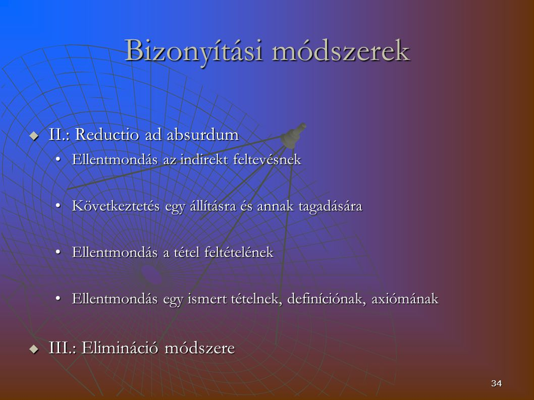 34 Bizonyítási módszerek  II.: Reductio ad absurdum Ellentmondás az indirekt feltevésnekEllentmondás az indirekt feltevésnek Következtetés egy állításra és annak tagadásáraKövetkeztetés egy állításra és annak tagadására Ellentmondás a tétel feltételénekEllentmondás a tétel feltételének Ellentmondás egy ismert tételnek, definíciónak, axiómánakEllentmondás egy ismert tételnek, definíciónak, axiómának  III.: Elimináció módszere