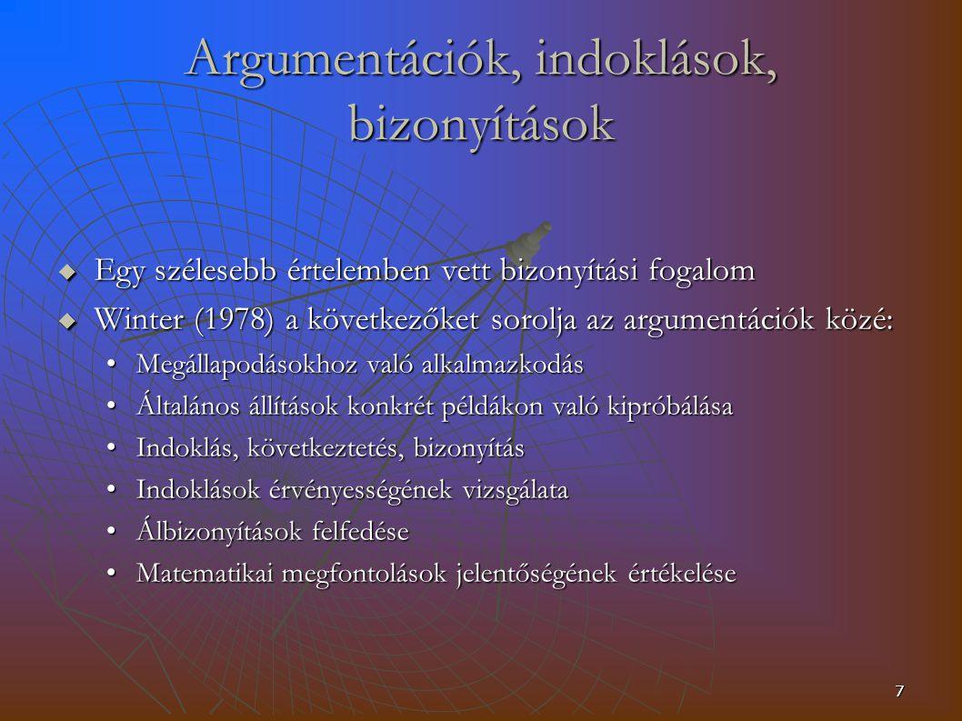 7 Argumentációk, indoklások, bizonyítások  Egy szélesebb értelemben vett bizonyítási fogalom  Winter (1978) a következőket sorolja az argumentációk közé: Megállapodásokhoz való alkalmazkodásMegállapodásokhoz való alkalmazkodás Általános állítások konkrét példákon való kipróbálásaÁltalános állítások konkrét példákon való kipróbálása Indoklás, következtetés, bizonyításIndoklás, következtetés, bizonyítás Indoklások érvényességének vizsgálataIndoklások érvényességének vizsgálata Álbizonyítások felfedéseÁlbizonyítások felfedése Matematikai megfontolások jelentőségének értékeléseMatematikai megfontolások jelentőségének értékelése
