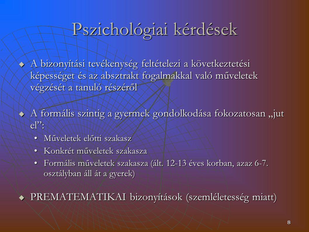 """8 Pszichológiai kérdések  A bizonyítási tevékenység feltételezi a következtetési képességet és az absztrakt fogalmakkal való műveletek végzését a tanuló részéről  A formális szintig a gyermek gondolkodása fokozatosan """"jut el : Műveletek előtti szakaszMűveletek előtti szakasz Konkrét műveletek szakaszaKonkrét műveletek szakasza Formális műveletek szakasza (ált."""