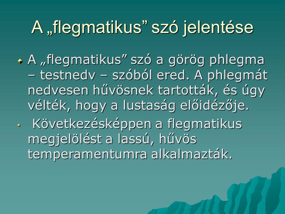 """A """"flegmatikus"""" szó jelentése A """"flegmatikus"""" szó a görög phlegma – testnedv – szóból ered. A phlegmát nedvesen hűvösnek tartották, és úgy vélték, hog"""