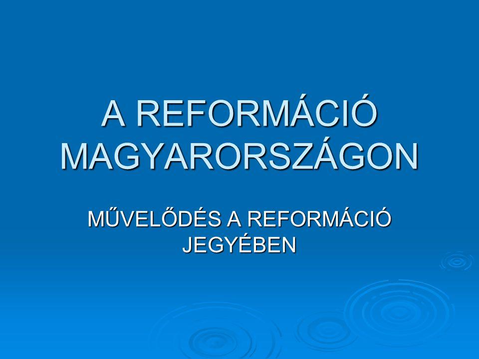 A REFORMÁCIÓ MAGYARORSZÁGON MŰVELŐDÉS A REFORMÁCIÓ JEGYÉBEN