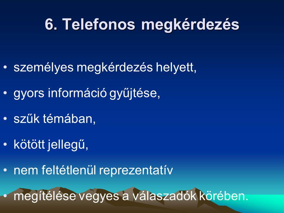 6. Telefonos megkérdezés személyes megkérdezés helyett, gyors információ gyűjtése, szűk témában, kötött jellegű, nem feltétlenül reprezentatív megítél