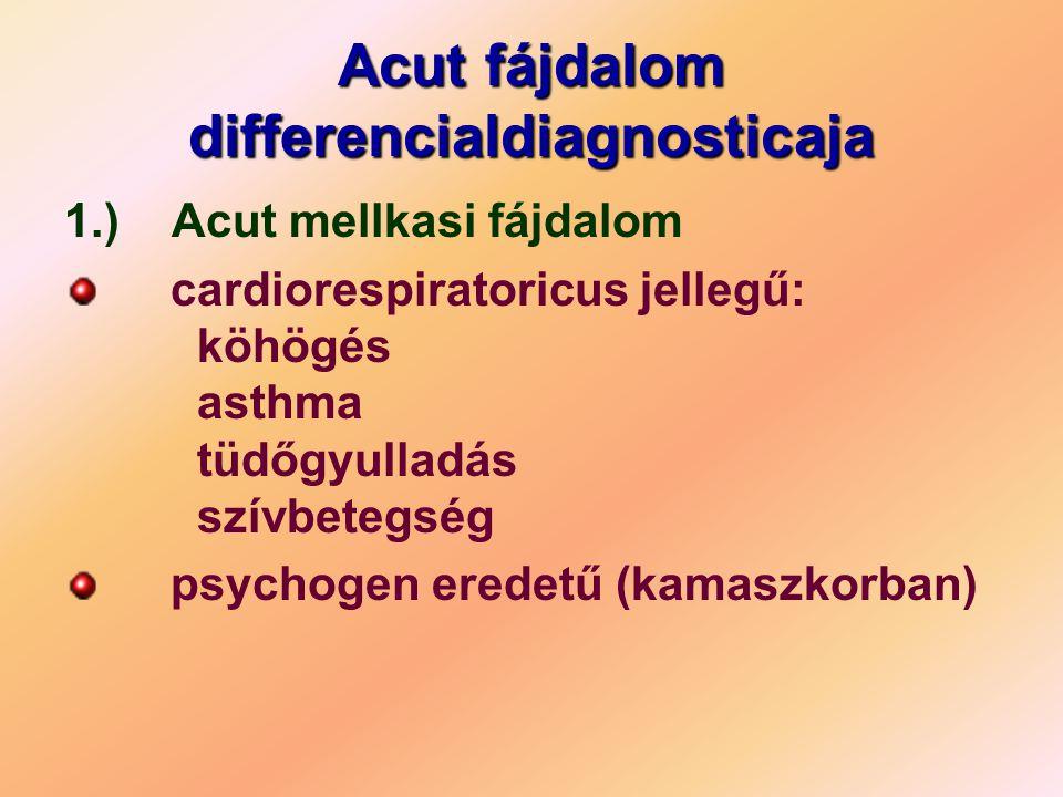 Acut fájdalom differencialdiagnosticaja 1.) Acut mellkasi fájdalom cardiorespiratoricus jellegű: köhögés asthma tüdőgyulladás szívbetegség psychogen e