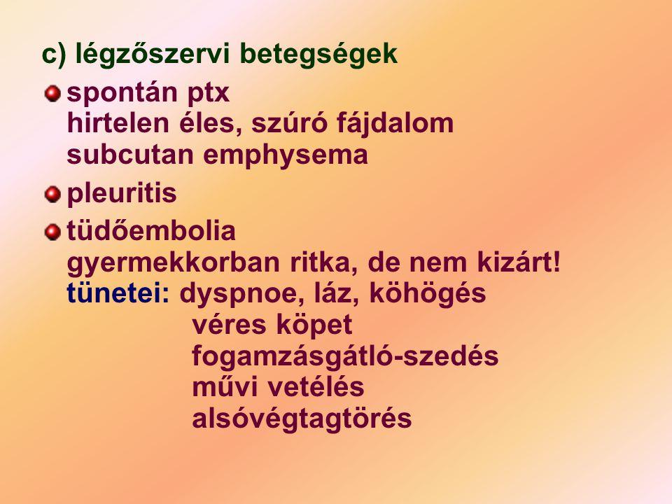 c) légzőszervi betegségek spontán ptx hirtelen éles, szúró fájdalom subcutan emphysema pleuritis tüdőembolia gyermekkorban ritka, de nem kizárt! tünet